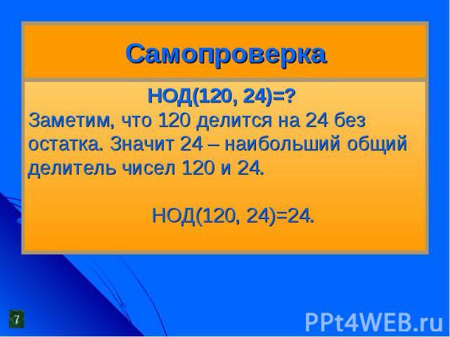 Самопроверка НОД(120, 24)=?Заметим, что 120 делится на 24 без остатка. Значит 24 – наибольший общий делитель чисел 120 и 24. НОД(120, 24)=24.