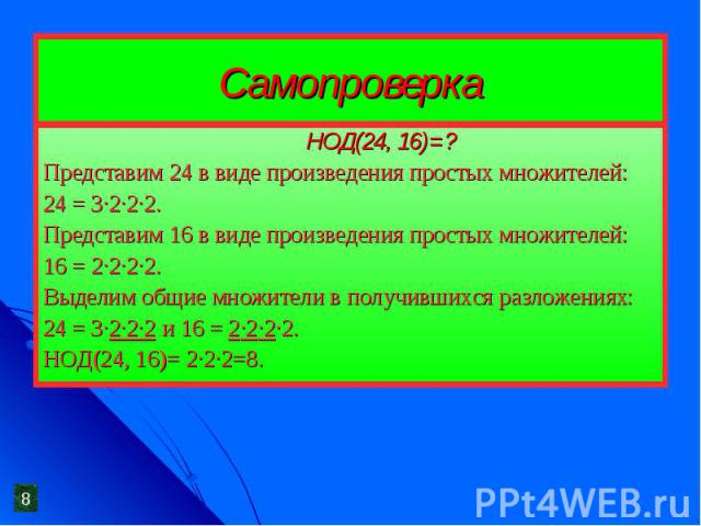 Самопроверка НОД(24, 16)=?Представим 24 в виде произведения простых множителей:24 = 3·2·2·2.Представим 16 в виде произведения простых множителей:16 = 2·2·2·2.Выделим общие множители в получившихся разложениях:24 = 3·2·2·2 и 16 = 2·2·2·2.НОД(24, 16)=…