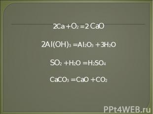 2Ca + O2 = 2 CaO2Al(OH)3 = Al2O3 + 3H2OSO2 + H2O = H2SO4 CaCO3 = CaO + CO2