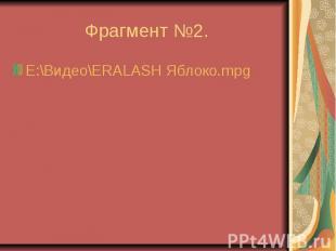 Фрагмент №2. E:\Видео\ERALASH Яблоко.mpg