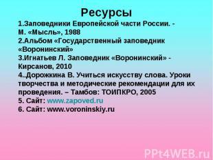 Ресурсы1.Заповедники Европейской части России. - М. «Мысль», 1988 2.Альбом «Госу