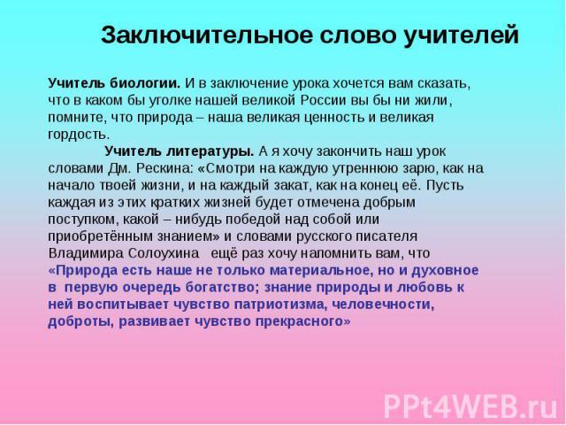 Заключительное слово учителейУчитель биологии. И в заключение урока хочется вам сказать, что в каком бы уголке нашей великой России вы бы ни жили, помните, что природа – наша великая ценность и великая гордость.Учитель литературы. А я хочу закончить…