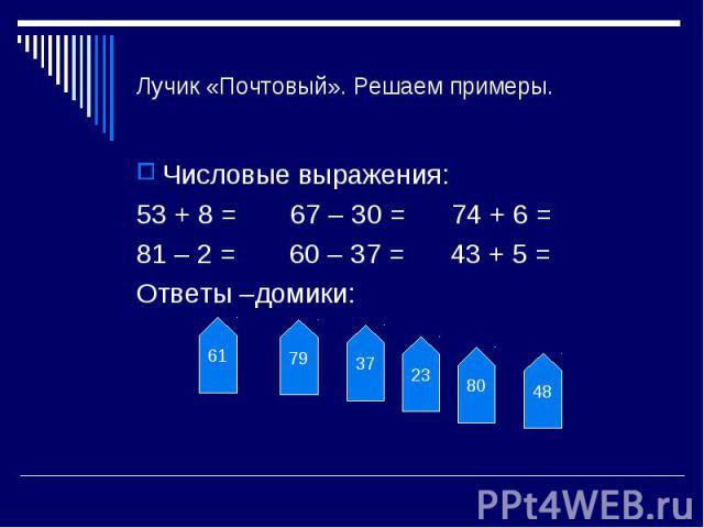 Лучик «Почтовый». Решаем примеры. Числовые выражения:53 + 8 = 67 – 30 = 74 + 6 =81 – 2 = 60 – 37 = 43 + 5 =Ответы –домики: