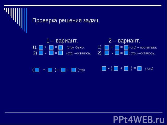 Проверка решения задач. 1 – вариант.1). + = (стр) -было. 2) - = (стр) –осталось.( + ) - = (стр) 2 – вариант.1). + = ( стр) – прочитала.2). - = ( стр ) –осталось. - ( + ) = ( стр)