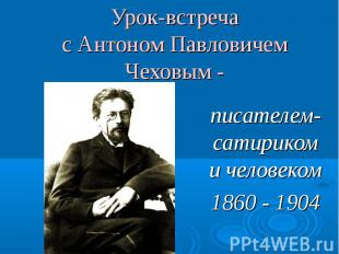 Урок-встречас Антоном Павловичем Чеховым - писателем-сатириком и человеком1860 -