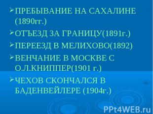 ПРЕБЫВАНИЕ НА САХАЛИНЕ (1890гг.)ОТЪЕЗД ЗА ГРАНИЦУ(1891г.)ПЕРЕЕЗД В МЕЛИХОВО(1892