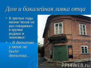 Дом и бакалейная лавка отца В зрелые годы жизни Чехов не раз говаривал в кружке