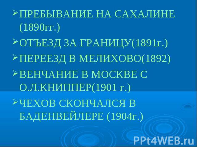 ПРЕБЫВАНИЕ НА САХАЛИНЕ (1890гг.)ОТЪЕЗД ЗА ГРАНИЦУ(1891г.)ПЕРЕЕЗД В МЕЛИХОВО(1892)ВЕНЧАНИЕ В МОСКВЕ С О.Л.КНИППЕР(1901 г.)ЧЕХОВ СКОНЧАЛСЯ В БАДЕНВЕЙЛЕРЕ (1904г.)