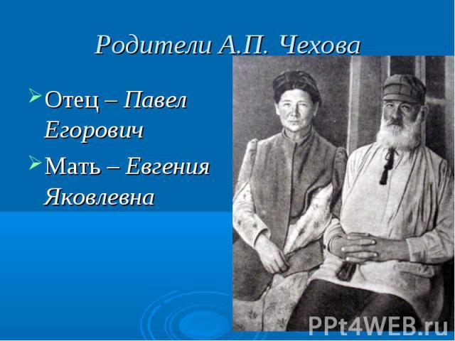 Родители А.П. Чехова Отец – Павел ЕгоровичМать – Евгения Яковлевна