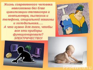 Жизнь современного человека невозможна без благ цивилизации-телевизора и компьют