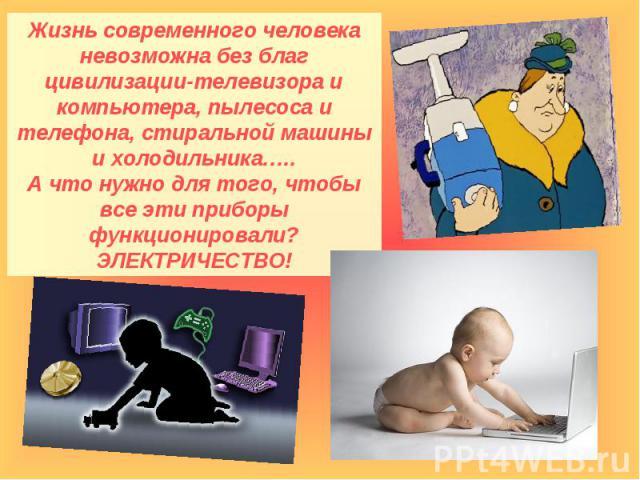Жизнь современного человека невозможна без благ цивилизации-телевизора и компьютера, пылесоса и телефона, стиральной машины и холодильника…..А что нужно для того, чтобы все эти приборы функционировали? ЭЛЕКТРИЧЕСТВО!