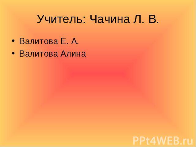 Учитель: Чачина Л. В. Валитова Е. А.Валитова Алина