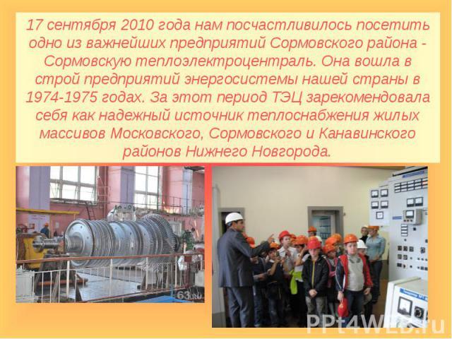 17 сентября 2010 года нам посчастливилось посетить одно из важнейших предприятий Сормовского района - Сормовскую теплоэлектроцентраль. Она вошла в строй предприятий энергосистемы нашей страны в 1974-1975 годах. За этот период ТЭЦ зарекомендовала себ…