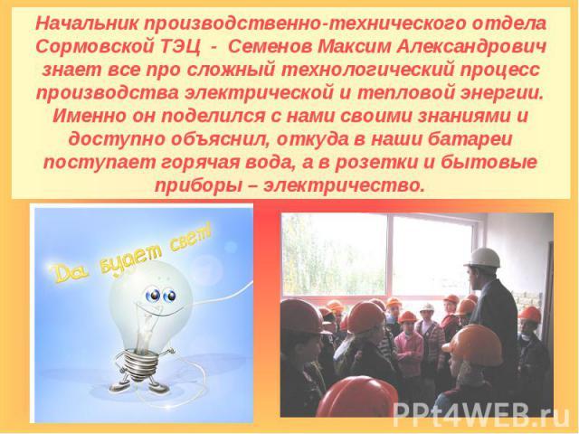 Начальник производственно-технического отдела Сормовской ТЭЦ - Семенов Максим Александрович знает все про сложный технологический процесс производства электрической и тепловой энергии. Именно он поделился с нами своими знаниями и доступно объяснил, …