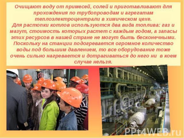 Очищают воду от примесей, солей и приготавливают для прохождения по трубопроводам и агрегатам теплоэлектроцентрали в химическом цехе.Для растопки котлов используются два вида топлива: газ и мазут, стоимость которых растет с каждым годом, а запасы эт…