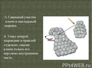 3. Смазывай участок клеем и накладывай шарики.4. Ушко покрой шариками и приклей