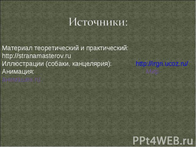 Источники: Материал теоретический и практический: http://stranamasterov.ru Иллюстрации (собаки, канцелярия): http://irgri.ucoz.ru/ Анимация: Мир анимашек.ru