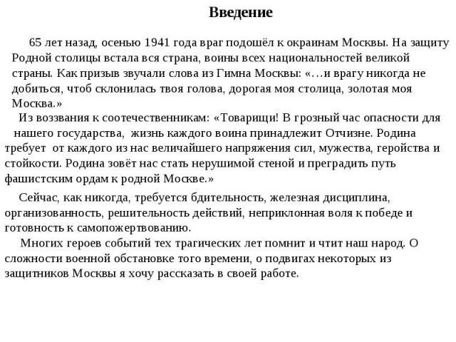 Введение65 лет назад, осенью 1941 года враг подошёл к окраинам Москвы. На защиту Родной столицы встала вся страна, воины всех национальностей великой страны. Как призыв звучали слова из Гимна Москвы: «…и врагу никогда не добиться, чтоб склонилась т…