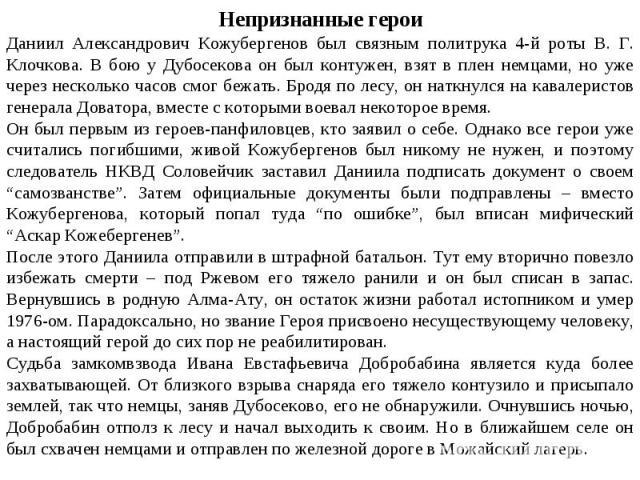 Непризнанные героиДаниил Александрович Кожубергенов был связным политрука 4-й роты В. Г. Клочкова. В бою у Дубосекова он был контужен, взят в плен немцами, но уже через несколько часов смог бежать. Бродя по лесу, он наткнулся на кавалеристов генерал…