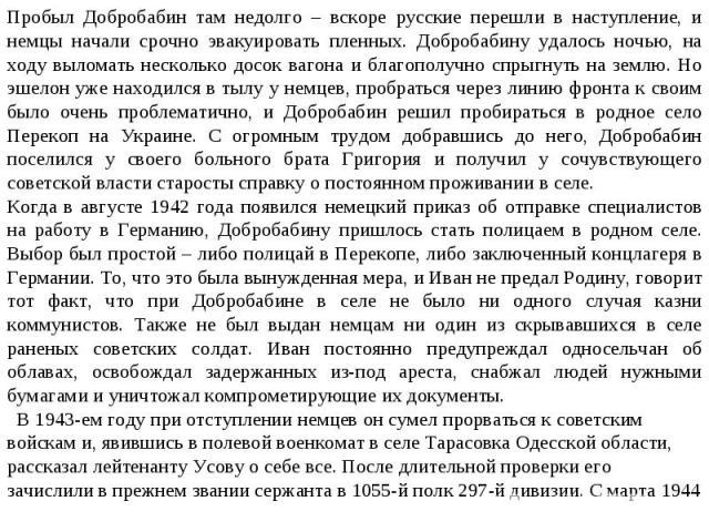 Пробыл Добробабин там недолго – вскоре русские перешли в наступление, и немцы начали срочно эвакуировать пленных. Добробабину удалось ночью, на ходу выломать несколько досок вагона и благополучно спрыгнуть на землю. Но эшелон уже находился в тылу у …