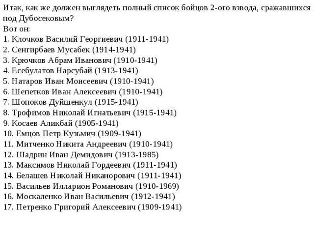 Итак, как же должен выглядеть полный список бойцов 2-ого взвода, сражавшихся под Дубосековым? Вот он:1. Клочков Василий Георгиевич (1911-1941)2. Сенгирбаев Мусабек (1914-1941)3. Крючков Абрам Иванович (1910-1941)4. Есебулатов Нарсубай (1913-1941)5. …
