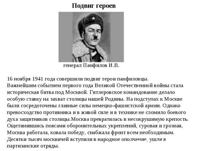 Подвиг героев генерал Панфилов И.В.16 ноября 1941 года совершили подвиг герои панфиловцы.Важнейшим событием первого года Великой Отечественной войны стала историческая битва под Москвой. Гитлеровское командование делало особую ставку на захват столи…