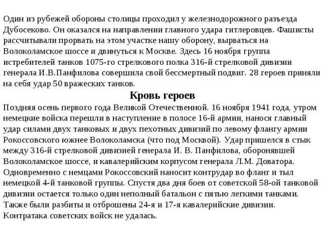 Один из рубежей обороны столицы проходил у железнодорожного разъезда Дубосеково. Он оказался на направлении главного удара гитлеровцев. Фашисты рассчитывали прорвать на этом участке нашу оборону, вырваться на Волоколамское шоссе и двинуться к Москве…