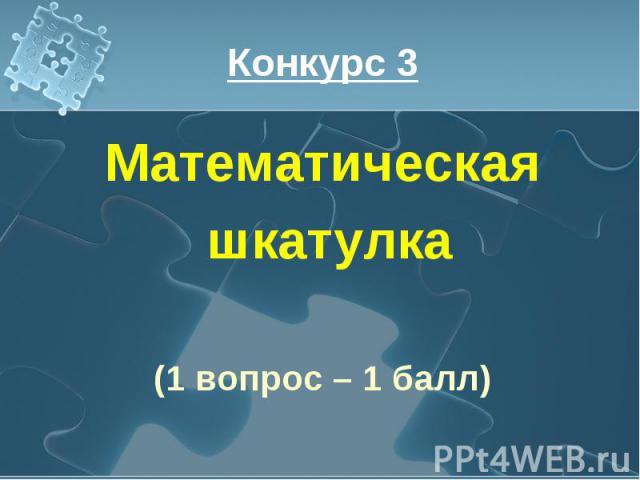 Конкурс 3 Математическая шкатулка(1 вопрос – 1 балл)