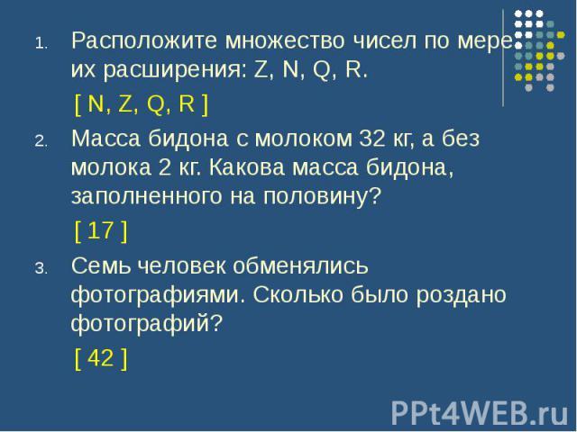 Расположите множество чисел по мере их расширения: Z, N, Q, R. [ N, Z, Q, R ]Масса бидона с молоком 32 кг, а без молока 2 кг. Какова масса бидона, заполненного на половину? [ 17 ]Семь человек обменялись фотографиями. Сколько было роздано фотографий?…