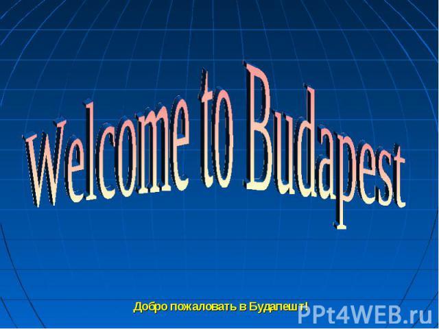 Welcome to Budapest Добро пожаловать в Будапешт!