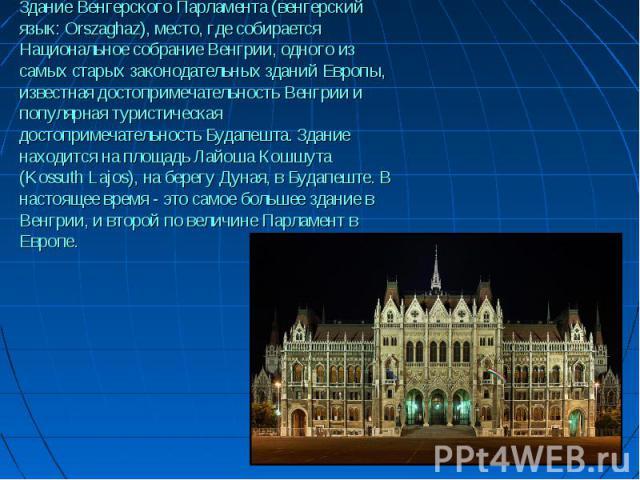 Здание Венгерского Парламента (венгерский язык: Orszaghaz), место, где собирается Национальное собрание Венгрии, одного из самых старых законодательных зданий Европы, известная достопримечательность Венгрии и популярная туристическая достопримечател…