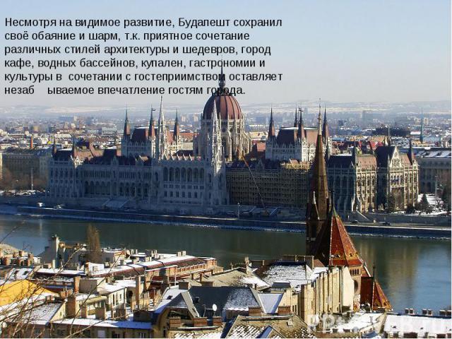 Несмотря на видимое развитие, Будапешт сохранил своё обаяние и шарм, т.к. приятное сочетание различных стилей архитектуры и шедевров, город кафе, водных бассейнов, купален, гастрономии и культуры в сочетании с гостеприимством оставляет незаб ываемое…