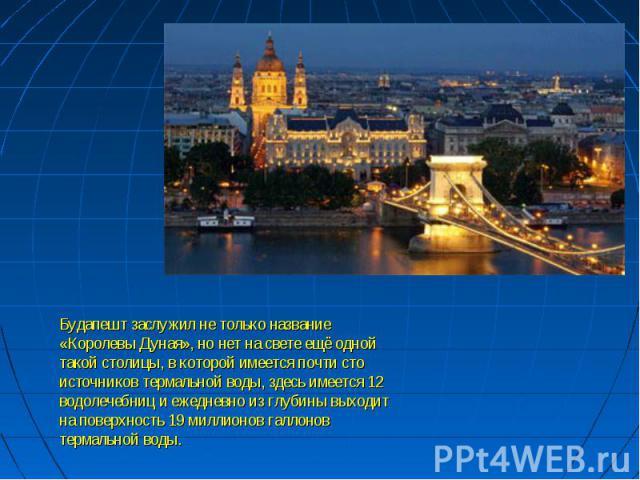 Будапешт заслужил не только название «Королевы Дуная», но нет на свете ещё одной такой столицы, в которой имеется почти сто источников термальной воды, здесь имеется 12 водолечебниц и ежедневно из глубины выходит на поверхность 19 миллионов галлонов…