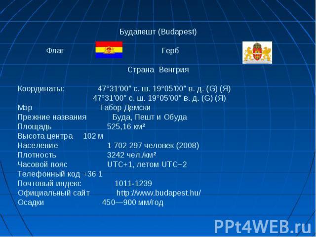 Будапешт (Budapest) Флаг ГербСтранаВенгрияКоординаты: 47°31′00″ с. ш. 19°05′00″ в. д. (G) (Я) 47°31′00″ с. ш. 19°05′00″ в. д. (G) (Я)Мэр Габор ДемскиПрежние названияБуда, Пешт и ОбудаПлощадь 525,16 км²Высота центра 102 мНаселение 1 702 297 человек (…