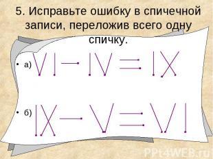 5. Исправьте ошибку в спичечной записи, переложив всего одну спичку.