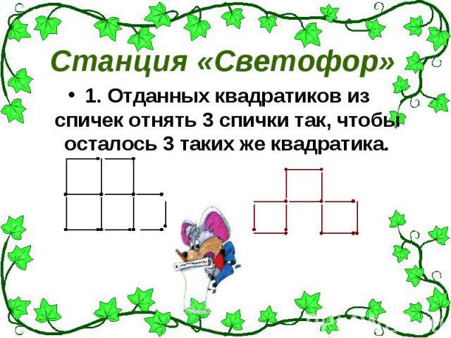 Станция «Светофор» 1. Отданных квадратиков из спичек отнять 3 спички так, чтобы осталось 3 таких же квадратика.