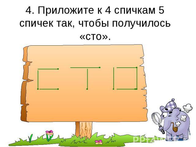 4. Приложите к 4 спичкам 5 спичек так, чтобы получилось «сто».