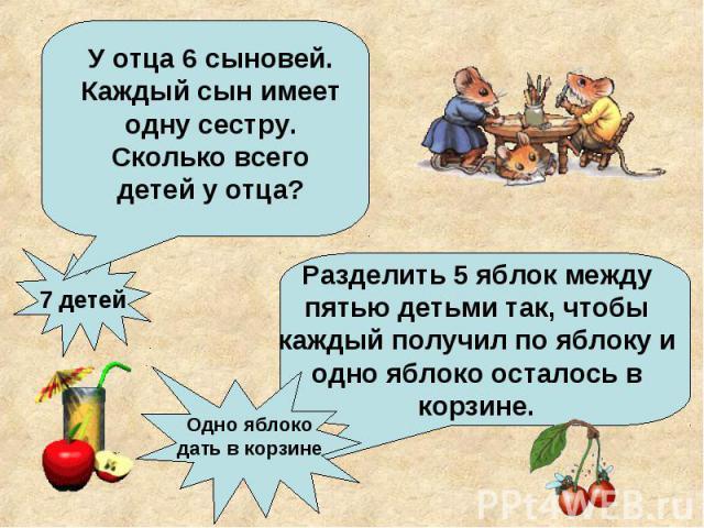 У отца 6 сыновей. Каждый сын имеет одну сестру. Сколько всего детей у отца?Разделить 5 яблок между пятью детьми так, чтобы каждый получил по яблоку и одно яблоко осталось в корзине.