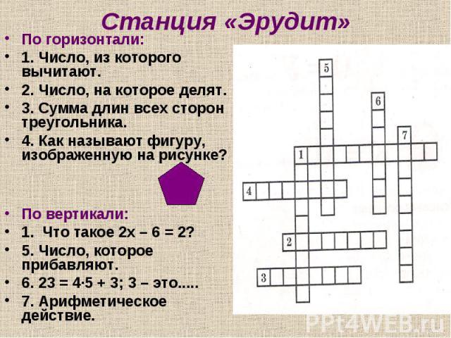Станция «Эрудит» По горизонтали:1. Число, из которого вычитают.2. Число, на которое делят.3. Сумма длин всех сторон треугольника.4. Как называют фигуру, изображенную на рисунке?По вертикали:1. Что такое 2х – 6 = 2?5. Число, которое прибавляют.6. 23 …