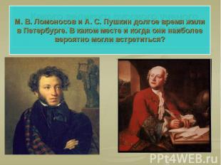 М. В. Ломоносов и А. С. Пушкин долгое время жили в Петербурге. В каком месте и к