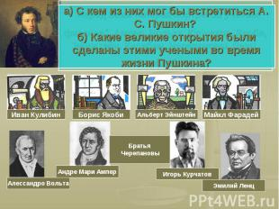а) С кем из них мог бы встретиться А. С. Пушкин? б) Какие великие открытия были
