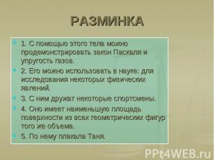 РАЗМИНКА 1. С помощью этого тела можно продемонстрировать закон Паскаля и упруго