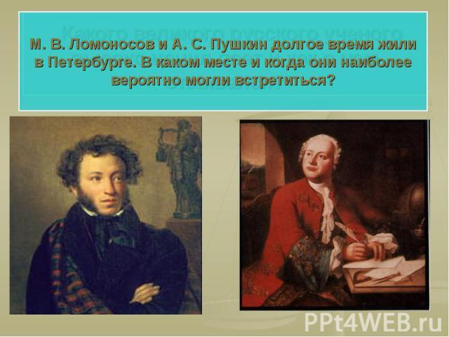 М. В. Ломоносов и А. С. Пушкин долгое время жили в Петербурге. В каком месте и когда они наиболее вероятно могли встретиться?