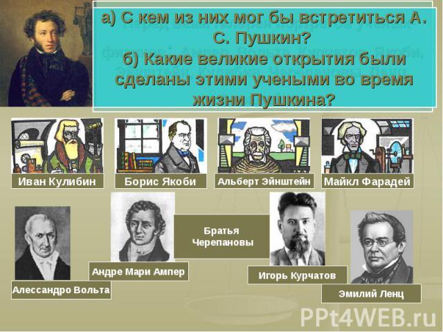 а) С кем из них мог бы встретиться А. С. Пушкин? б) Какие великие открытия были сделаны этими учеными во время жизни Пушкина?