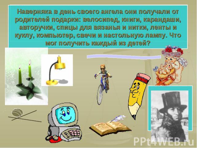 Наверняка в день своего ангела они получали от родителей подарки: велосипед, книги, карандаши, авторучки, спицы для вязанья и нитки, ленты и куклу, компьютер, свечи и настольную лампу. Что мог получить каждый из детей?