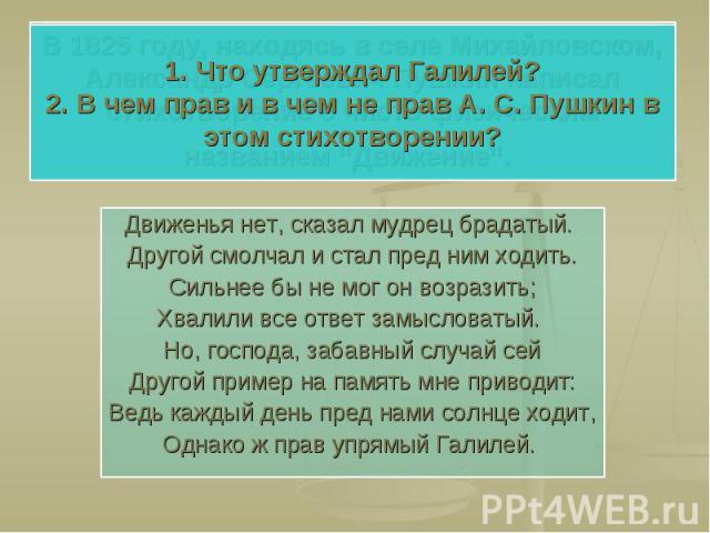 1. Что утверждал Галилей?2. В чем прав и в чем не прав А. С. Пушкин в этом стихотворении? Движенья нет, сказал мудрец брадатый. Другой смолчал и стал пред ним ходить.Сильнее бы не мог он возразить;Хвалили все ответ замысловатый. Но, господа, забавны…