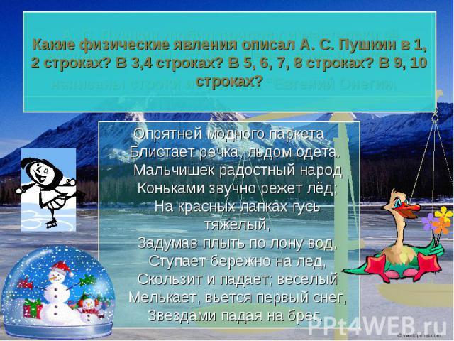 Какие физические явления описал А. С. Пушкин в 1, 2 строках? В 3,4 строках? В 5, 6, 7, 8 строках? В 9, 10 строках? Опрятней модного паркетаБлистает речка, льдом одета. Мальчишек радостный народКоньками звучно режет лёд;На красных лапках гусь тяжелый…