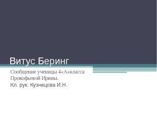 Витус Беринг Сообщение ученицы 4«А»класса Прокофьевой Ирины.Кл. рук. Кузнецова И