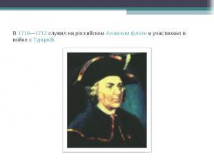 В 1710—1712 служил на российском Азовском флоте и участвовал в войне с Турцией.