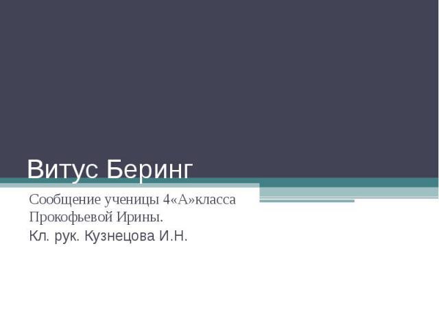 Витус Беринг Сообщение ученицы 4«А»класса Прокофьевой Ирины.Кл. рук. Кузнецова И.Н.